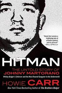 Hitman. The Unold Story of Johnny Martorano Whitey Bulger's Enforcer and the Most Fearded Gangster in the Underworld