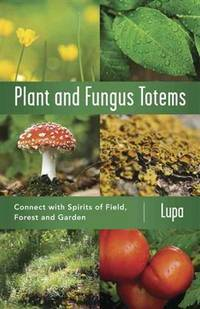 PLANT AND FUNGUS TOTEMS: Connect With Spirits Of Field, Forest & Garden