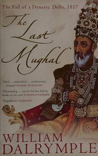 The Last Mughal the Fall Of a Dynasty, Delhi, 1857