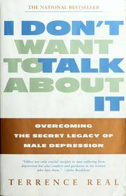 I DonÕt Want To Talk About It: Overcoming the Secret Lagacy of Male Depression