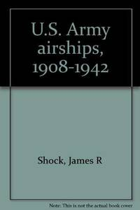 U.S. Army airships, 1908-1942 by  James R Shock - Paperback - 2002-01-01 - from This Old Book (SKU: 007471)