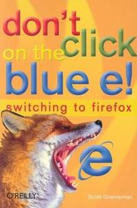 Don't Click on the Blue E!: Switching to Firefox by Scott Granneman - Paperback - 2005-05-02 - from Ergodebooks (SKU: SONG0596009399)