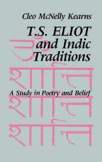 T. S. Eliot and Indic Traditions: A Study in Poetry and Belief