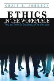 Ethics in the Workplace: Tools and Tactics for Organizational Transformation by Craig E. Johnson