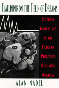 FLATLINING ON THE FIELD OF DREAMS: CULTURAL NARRATIVES IN THE FILMS OF PRESIDENT REAGAN'S AMERICA by  Alan Nadel - Hardcover - 1997 - from Folded Corner Books (SKU: 014118)