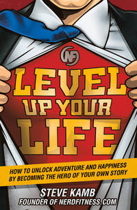 Level Up Your Life: How to Unlock Adventure and Happiness by Becoming the Hero of Your Own Story