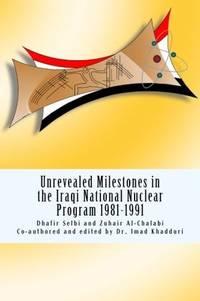 Unrevealed Milestones in the Iraqi National Nuclear Program 1981-1991 by Selbi, Dhafir; Al-Chalabi, Zuhair; Khadduri, Dr. Imad