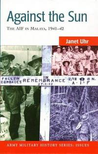Against the sun: The AIF in Malaya, 1941-42 (Army military history series)
