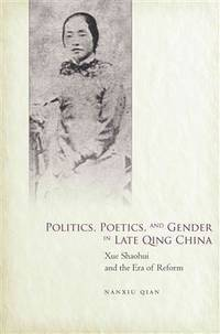 Politics, Poetics, and Gender in Late Qing China: Xue Shaohui and the Era of Reform