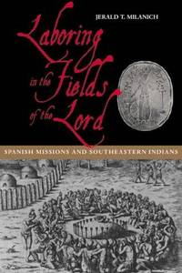 Laboring in the Fields of the Lord: Spanish Missions and Southeastern Indians.