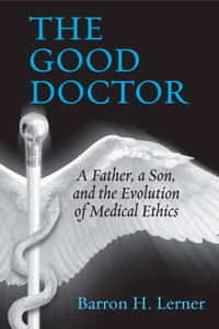 The Good Doctor: A Father, a Son, and the Evolution of Medical Ethics by  Barron H Lerner - 1st - 2014 - from Abacus Bookshop and Biblio.com