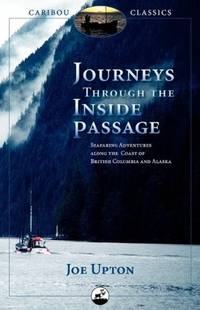 Journeys Through the Inside Passage: Seafaring Adventures Along the Coast of British Columbia and Alaska (Caribou Classics) by  Joe Upton - Paperback - from Better World Books Ltd and Biblio.com