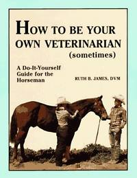 image of How to Be Your Own Veterinarian (Sometimes): A Do-It-Yourself Guide for the Horseman