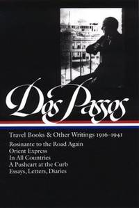 John Dos Passos: Travel Books and Other Writings 1916-1941: Rosinante to the Road Again / Orient Express / In All Countries / A Pushcart at the Curb / Uncollected Essays 1916-1941 / Letters & Diaries 1916-1920