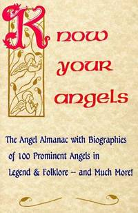 Know Your Angels: The Angel Almanac With Biographies of 100 Prominent Angels in Legend & Folklore-And Much More!