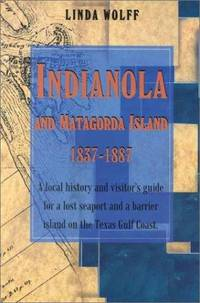 Indianola and Matagorda Island, 1837-1887: A Local History and Visitor's Guide for a Lost Seaport and a Barrier Island on the Texas Gulf Coast