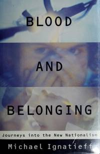 Blood and Belonging. Journeys into the New Nationalism