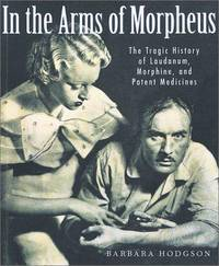 In the Arms of Morpheus: The Tragic History of Morphine, Laudanum and Patent Medicines by Barbara Hodgson - 2001-10-06
