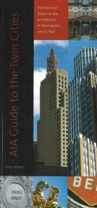 AIA Guide to the Twin Cities : The Essential Source on the Architecture of Minneapolis and St. Paul