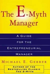 The E-Myth Manager: Why Management Doesn't Work--And What to Do About It Gerber, Michael E