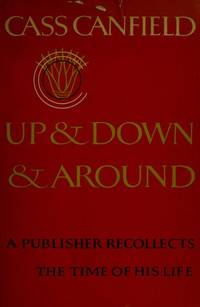 Up And Down And Around A Publisher Recollects The Time Of His Life by  Cass CANFIELD - Signed First Edition - 1971 - from D & E Lake Ltd. (ABAC, ILAB) (SKU: BNFACANF82)