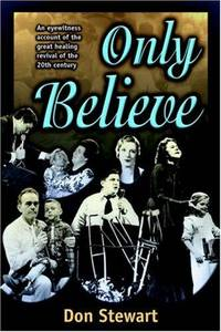 Only Believe: An Eyewitness Account of the Great Healing Revivals of the 20th Century
