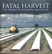 Fatal Harvest The Tragedy of Industrial Agriculture