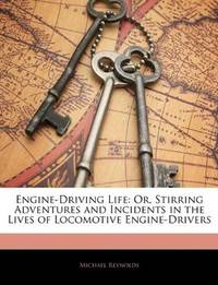 Engine-Driving Life - Stirring Adventure and Incidents In the Lives Of Locomotive Engine Drivers