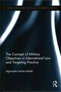 The Concept of Military Objectives in International Law and Targeting Practice (Routledge...
