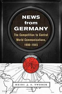 News from Germany: The Competition to Control World Communications, 1900 1945 (Harvard Historical...