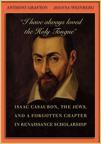 """I Have Always Loved the Holy Tongue"" Isaac Casaubon, the Jews, and a Forgotten Chapter in Renaissance Scholarship"