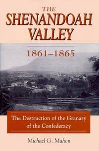 The Shenandoah Valley 1861 - 1865; The Destruction of the Granary of the Confederacy
