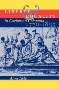 Liberty and Equality in Caribbean Colombia, 1770-1835 by Helg, Aline - 2004