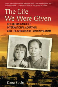 The Life We Were Given: Operation Babylift, International Adoption, and the Children of War in...