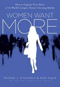 Women Want More: How to Capture Your Share of the Worlds Largest, Fastest-Growing Market
