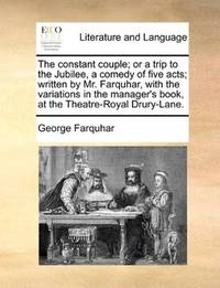 image of The constant couple; or a trip to the Jubilee, a comedy of five acts; written by Mr. Farquhar, with the variations in the manager's book, at the Theatre-Royal Drury-Lane