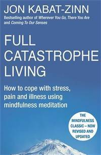 Full Catastrophe Living How to Cope with Stress, Pain and Illness Using  Mindfulness Meditation...