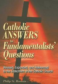 Catholic Answers to Fundamentalists Que: Revised, Expanded, and Referenced to the Catechism of the Catholic Church