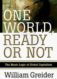 One World, Ready or Not : The Manic Logic of Global Capitalism