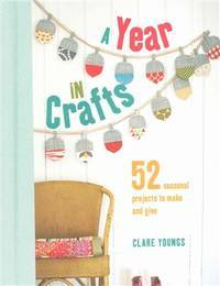 image of A Year in Crafts: 52 seasonal projects to make and give