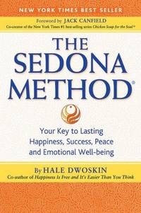 The Sedona Method: Your Key to Lasting Happiness, Success, Peace and Emotional Well-Being