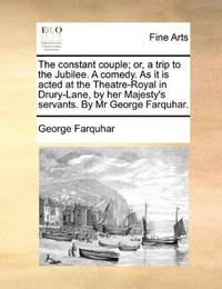 image of The constant couple; or, a trip to the Jubilee. A comedy. As it is acted at the Theatre-Royal in Drury-Lane, by her Majesty's servants. By Mr George Farquhar