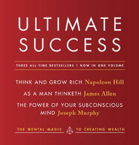ULTIMATE SUCCESS: The Mental Magic To Creating Wealth (Think & Grow Rich, As A Man Thinketh, The Power Of Your Subconscious Mind)