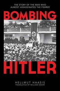 Bombing Hitler: The Story of the Man Who Almost Assassinated the Führer