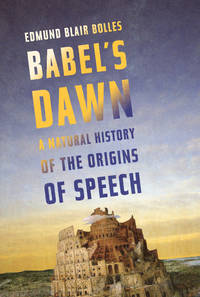 Babel's dawn; a natural history of the origins of speech.