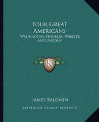 image of Four Great Americans: Washington, Franklin, Webster and Lincoln