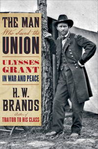 The Man Who Saved the Union; Ulysses Grant in War and Peace