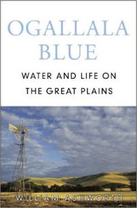 Ogallala Blue: Water and Life on the High Plains by William Ashworth - 2006