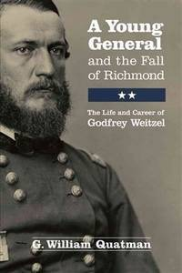 A Young General and the Fall of Richmond: The Life and Career of Godfrey Weitzel by Quatman, G. William