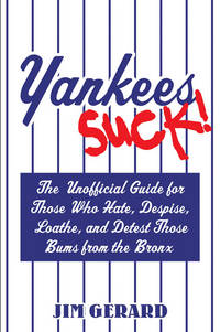 Yankees Suck! The Unofficial Guide for Fans Who Hate, Despise, Loath, and Detest Those Bums From...
